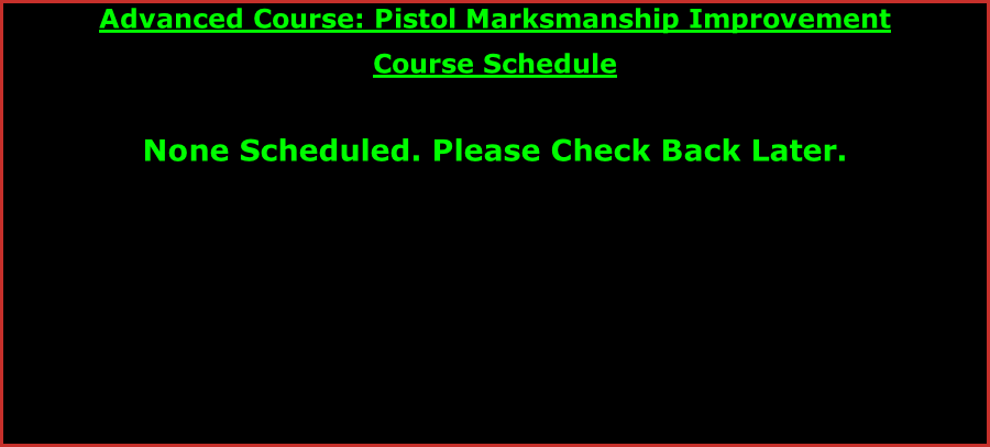 Advanced Course: Pistol Marksmanship Improvement Course Schedule   None Scheduled. Please Check Back Later.