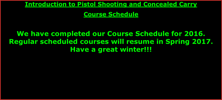 Introduction to Pistol Shooting and Concealed Carry  Course Schedule   We have completed our Course Schedule for 2016.  Regular scheduled courses will resume in Spring 2017. Have a great winter!!!